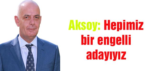Aksoy: Hepimiz bir engelli adayıyız
