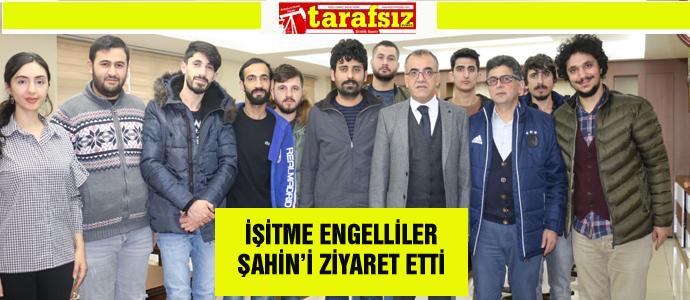 İŞİTME ENGELLİLER ŞAHİN'İ ZİYARET ETTİ