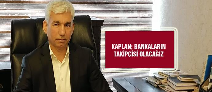 KAPLAN; BANKALARIN TAKİPÇİSİ OLACAĞIZ