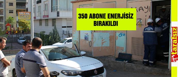 350 ABONE ENERJİSİZ BIRAKILDI