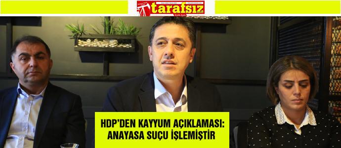 HDP'DEN KAYYUM AÇIKLAMASI: ANAYASA SUÇU İŞLEMİŞTİR
