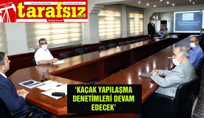 'KAÇAK YAPILAŞMA DENETİMLERİ DEVAM EDECEK'