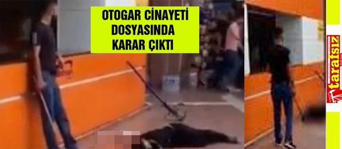 OTOGAR CİNAYETİ DOSYASINDA KARAR ÇIKTI