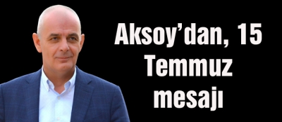 Aksoy'dan, 15 Temmuz mesajı