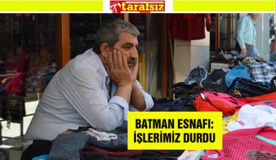 BATMAN ESNAFI: İŞLERİMİZ DURDU
