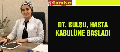 DT. BULŞU, HASTA KABULÜNE BAŞLADI