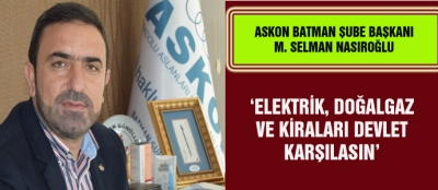 'ELEKTRİK, DOĞALGAZ VE KİRALARI DEVLET KARŞILASIN'