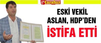 ESKİ VEKİL ASLAN, HDP'DEN İSTİFA ETTİ