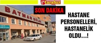 HASTANE PERSONELLERİ, HASTANELİK OLDU…!
