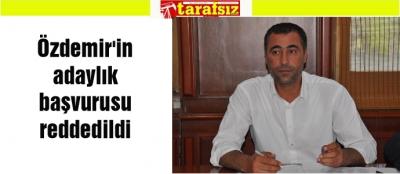 Özdemir'in adaylık başvurusu  reddedildi