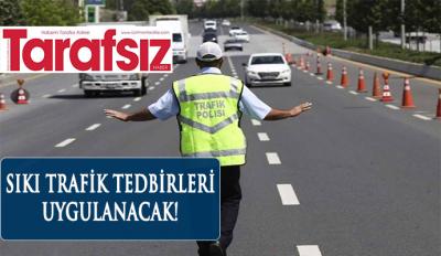 SIKI TRAFİK TEDBİRLERİ UYGULANACAK!