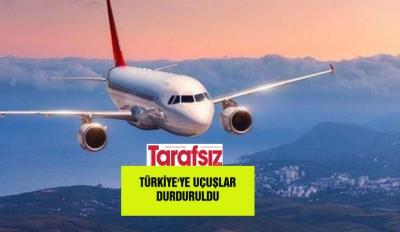 Türkiye'ye uçuşlar durduruldu