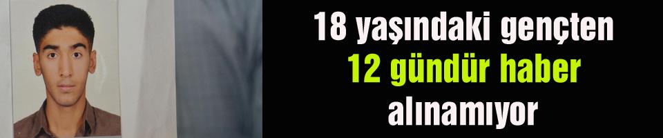 18 yaşındaki gençten 12 gündür haber alınamıyor