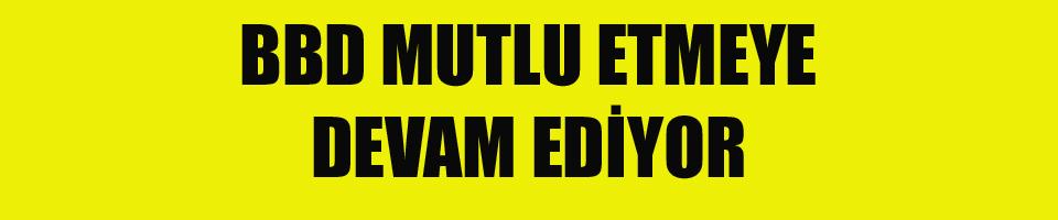 BBD MUTLU ETMEYE DEVAM EDİYOR