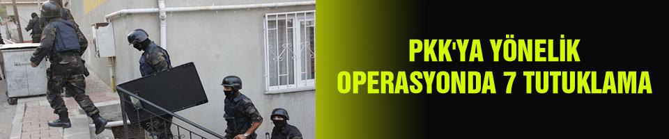 PKK'YA YÖNELİK OPERASYONDA 7 TUTUKLAMA
