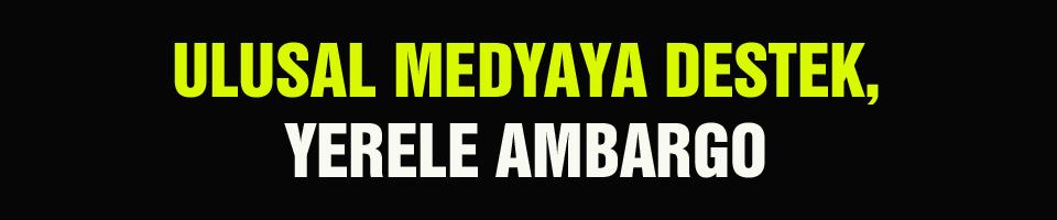 ULUSAL MEDYAYA DESTEK, YERELE AMBARGO