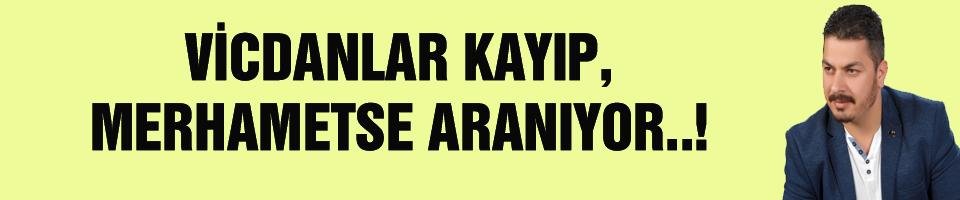 VİCDANLAR KAYIP, MERHAMETSE ARANIYOR..!